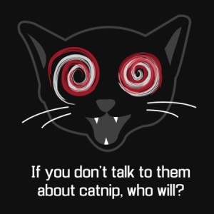 If you don't talk to them about catnip, who will? tshirt